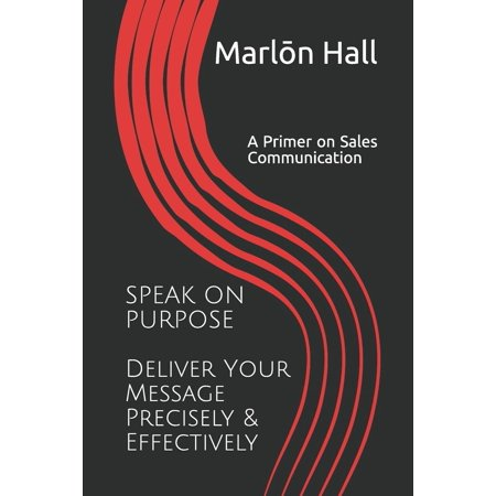 Speak on Purpose: Deliver Your Message Precisely & Effectively: A Primer on Sales Communication