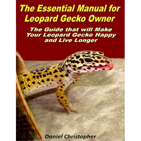 The Essential Manual for Leopard Gecko Owner: The Guide That Will Make Your Leopard Gecko Happy and Live Longer - eBook