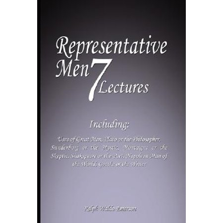 Representative Men : Seven Lectures - Including: Uses of Great Men, Plato or the Philosopher, Swedenborg or the Mystic, Montaigne or the Skeptic, Shakspeare or the Poet, Napoleon Man of the World AND Goethe or the