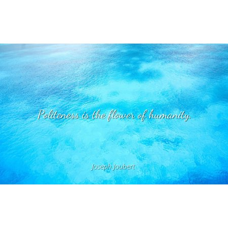 Famous Flower - Joseph Joubert - Famous Quotes Laminated POSTER PRINT 24x20 - Politeness is the flower of humanity.