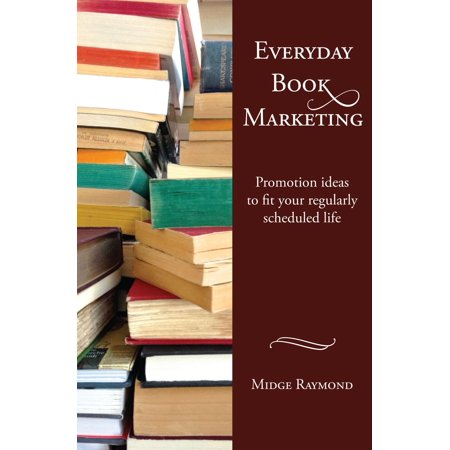 Everyday Book Marketing: Promotion ideas to fit your regularly scheduled life - eBook