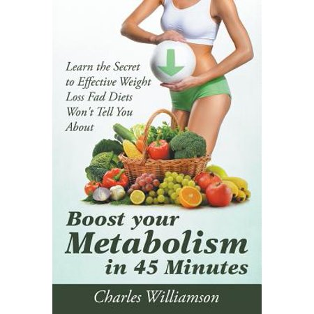 Boost Your Metabolism in 45 Minutes : Learn the Secret to Effective Weight Loss Fad Diets Won't Tell You