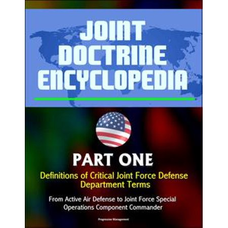 - Joint Doctrine Encyclopedia: Part One: Definitions of Critical Joint Force Defense Department Terms, From Active Air Defense to Joint Force Special Operations Component Commander - eBook