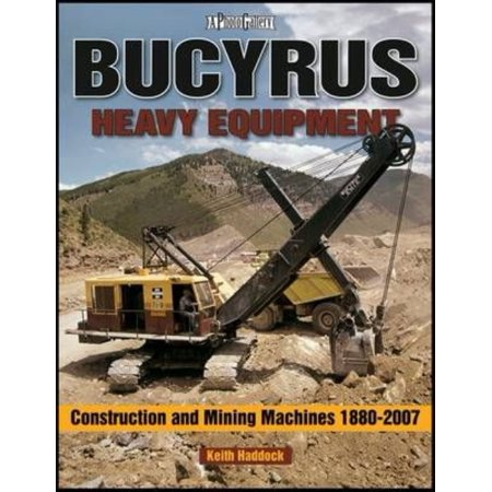 Bucyrus Heavy Equipment: Construction and Mining Machines 1880-2007