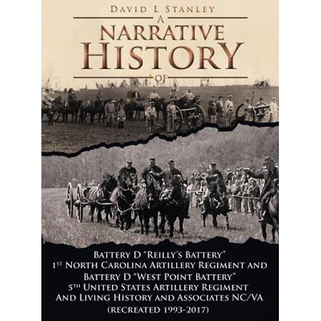 A Narrative History of : Battery D Reilly's Battery First North Carolina Artillery Regiment and Battery D West Point Battery Fifth United States Artillery and Living History and Associates Ncva (Recreated 1993-2016)