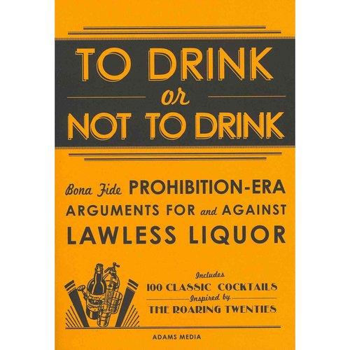 To Drink or Not To Drink: Bona Fide Prohibition-Era Arguments for and Against Lawless Liquor: Includes 100 Classic Cocktails Inspired by the Roaring Twenties