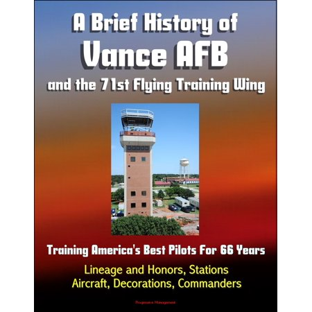 A Brief History of Vance AFB and the 71st Flying Training Wing: Training America's Best Pilots For 66 Years - Lineage and Honors, Stations, Aircraft, Decorations, Commanders -