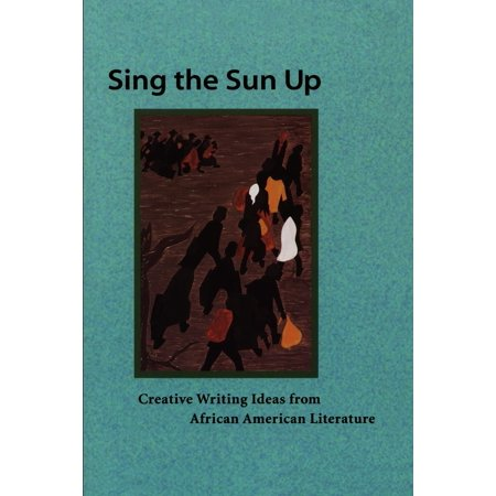 Sing the Sun Up : Creative Writing Ideas from African American Literature