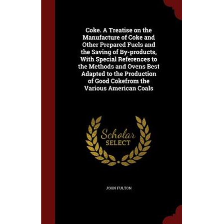 Coke. a Treatise on the Manufacture of Coke and Other Prepared Fuels and the Saving of By-Products, with Special References to the Methods and Ovens Best Adapted to the Production of Good Cokefrom the Various American