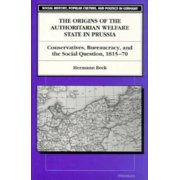 The Origins of the Authoritarian Welfare State in Prussia : Conservatives, Bureaucracy, and the Social Question, 1815-70