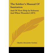 The Soldier's Manual of Sanitation : And of First Help in Sickness and When Wounded (1873)