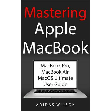 Mastering Apple MacBook - MacBook Pro, MacBook Air, MacOS Ultimate User Guide - eBook (Mac User)