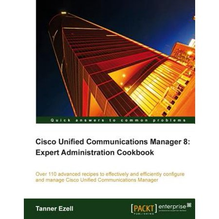 Cisco Unified Communications Manager 8: Expert Administration Cookbook -