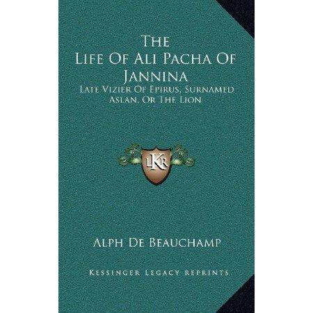 The Life Of Ali Pacha Of Jannina  Late Vizier Of Epirus  Surnamed Aslan  Or The Lion