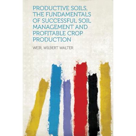 Productive Soils, the Fundamentals of Successful Soil Management and Profitable Crop