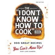 The I Don't Know How To Cook Book : 300 Great Recipes You Can't Mess Up!