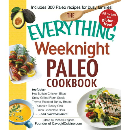 The Everything Weeknight Paleo Cookbook : Includes Hot Buffalo Chicken Bites, Spicy Grilled Flank Steak, Thyme-Roasted Turkey Breast, Pumpkin Turkey Chili, Paleo Chocolate Bars and hundreds