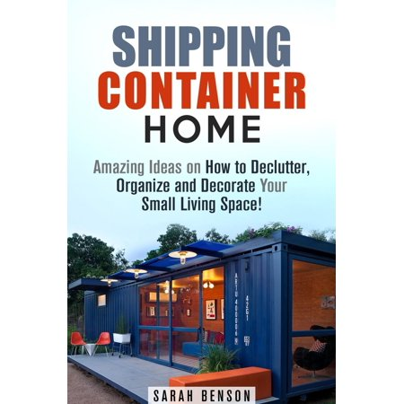 Shipping Container Homes: Amazing Ideas on How to Declutter, Organize and Decorate Your Small Living Space! - eBook