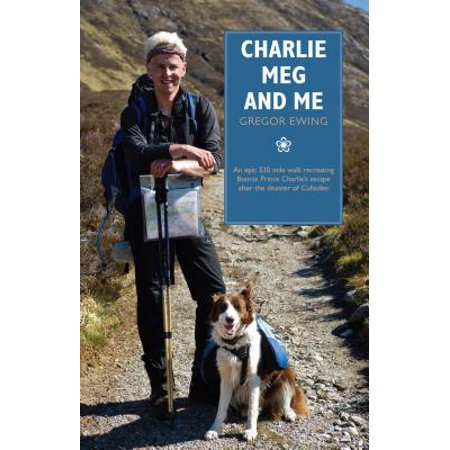 Charlie, Meg and Me : An Epic 530 Mile Walk Recreating Bonnie Prince Charlie's Escape After the Disaster of - After Halloween Escape