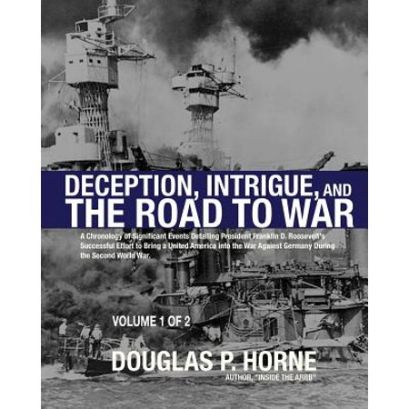 Deception, Intrigue, and the Road to War (Vol. 1 of 2) : A Chronology of Significant Events Detailing President Franklin D. Roosevelt's Successful Effort to Bring a United America Into the War Against Germany During the Second World (Major Events That Happened During Theodore Roosevelts Presidency)