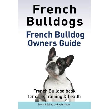 French Bulldogs. French Bulldog Owners Guide. French Bulldog Book for Care, Training & (Starting A Home Health Care Business In Texas)