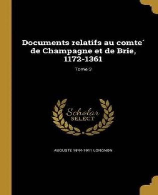 Documents Relatifs Au Comte de Champagne Et de Brie, 1172-1361; Tome 3 by