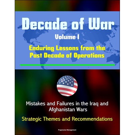 Decade of War, Volume I: Enduring Lessons from the Past Decade of Operations - Mistakes and Failures in the Iraq and Afghanistan Wars, Strategic Themes and Recommendations -