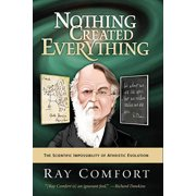 Nothing Created Everything : The Scientific Impossibility of Atheistic Evolution