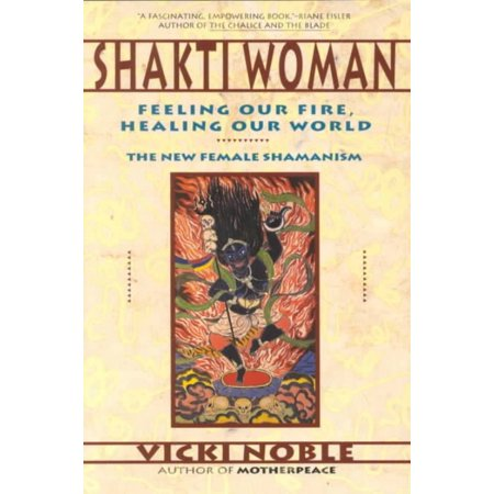 Shakti Woman  Feeling Our Fire  Healing Our World   The New Female Shamanism