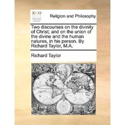 Two Discourses on the Divinity of Christ; And on the Union of the Divine and the Human Natures, in His Person. by Richard Taylor, M.A.