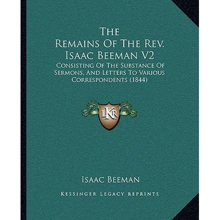 The Remains Of The Rev  Isaac Beeman V2  Consisting Of The Substance Of Sermons  And Letters To Various Correspondents  1844