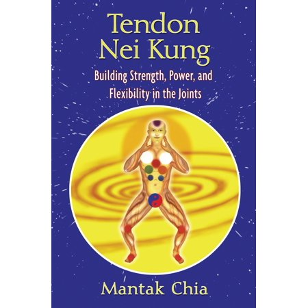Tendon Nei Kung : Building Strength, Power, and Flexibility in the