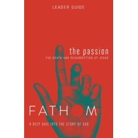 Fathom Bible Studies: The Passion Leader Guide : The Death and Resurrection of Jesus