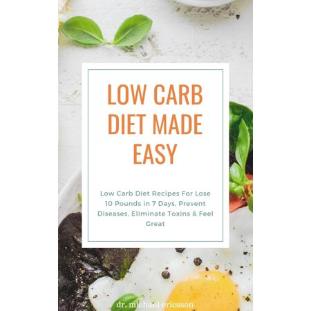 Low Carb Diet Made Easy: Low Carb Diet Recipes For Lose 10 Pounds in 7 Days, Prevent Diseases, Eliminate Toxins & Feel Great -