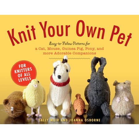 Knit Your Own Pet : Easy-to-Follow Patterns for Beginners and Young