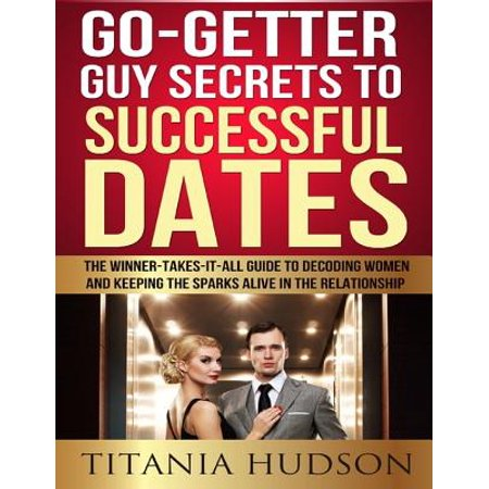 Go Getter Guy Secrets to Successful Dates: The Winner-Takes-It-All Guide to Decoding Women and Keeping the Sparks Alive in the Relationship - eBook (Attention Getter)