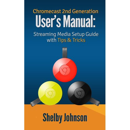 Chromecast 2nd Generation User's Manual Streaming Media Setup Guide with Tips & Tricks - eBook