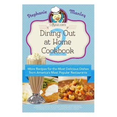 Copykat Coms Dining Out At Home Cookbook 2  More Recipes For The Most Delicious Dishes From Americas Most Popular Restaurants