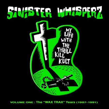 Sinister Whisperz, Vol. 1 Wax Trax Years (My Life With The Thrill Kill Kult Sexplosion)