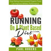 Running On A Plant Based Diet: How Eating Unprocessed Organic Food Can Improve Athletic Performance - eBook