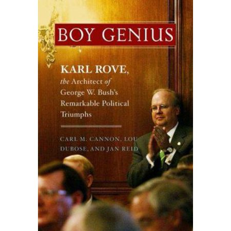 Boy Genius  Karl Rove  The Architect Of George W  Bushs Remarkable Political Triumphs