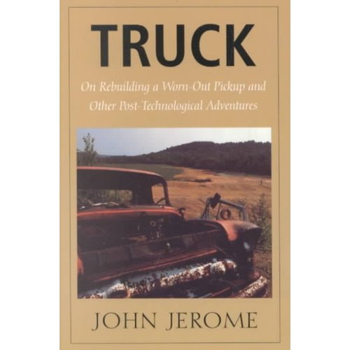 Truck: On Rebuilding a Worn-Out Pickup, and Other Post-Technological Adventures