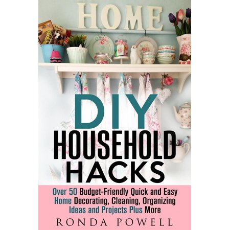 DIY Household Hacks: Over 50 Budget-Friendly, Quick and Easy Home Decorating, Cleaning, Organizing Ideas and Projects Plus More - eBook