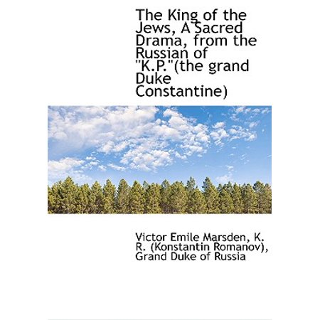 The King of the Jews, a Sacred Drama, from the Russian of K.P.(the Grand Duke Constantine)