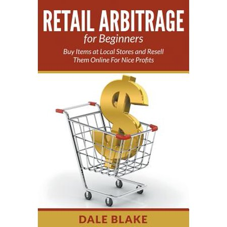Retail Arbitrage for Beginners : Buy Items at Local Stores and Resell Them Online for Nice Profits