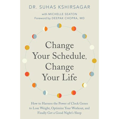 Change Your Schedule, Change Your Life : How to Harness the Power of Clock Genes to Lose Weight, Optimize Your Workout, and Finally Get a Good Night's