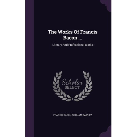 The Works of Francis Bacon ... : Literary and Professional Works