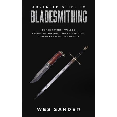 Bladesmithing: Advanced Guide to Bladesmithing: Forge Pattern Welded Damascus Swords, Japanese Blades, and Make Sword Scabbards -