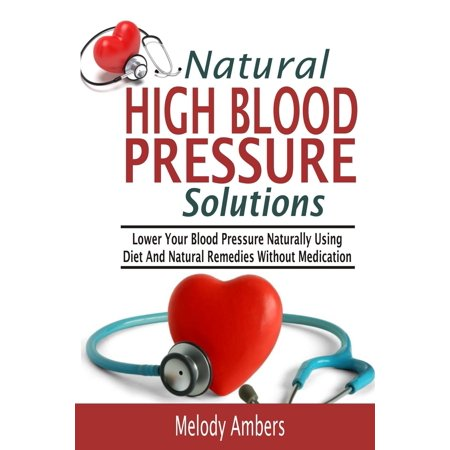 Natural High Blood Pressure Solutions: Lower Your Blood Pressure Naturally Using Diet and Natural Remedies Without Medication