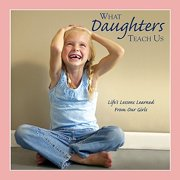 What Daughters Teach Us : Life's Lessons Learned from Our Girls